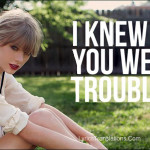 Taylor Swift – I Knew You Were Trouble